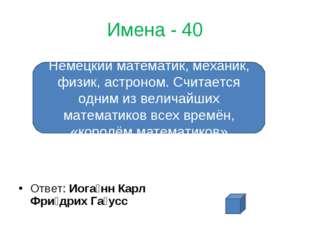 Имена - 40 Ответ: Иога́нн Карл Фри́дрих Га́усс Немецкий математик, механик, ф