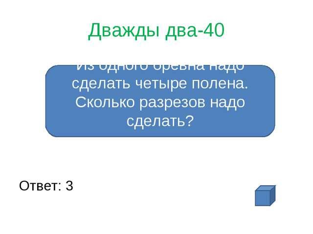 Дважды два-40 Ответ: 3 Из одного бревна надо сделать четыре полена. Сколько р...