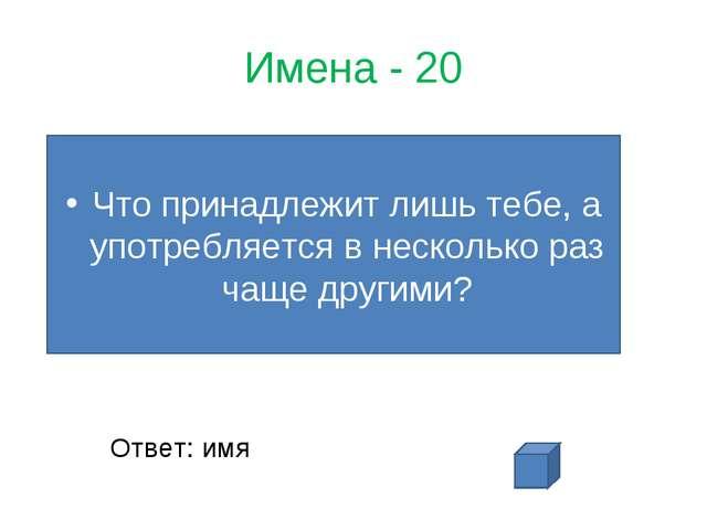 Имена - 20 Что принадлежит лишь тебе, а употребляется в несколько раз чаще др...