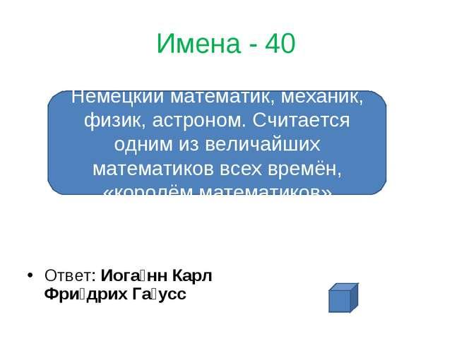 Имена - 40 Ответ: Иога́нн Карл Фри́дрих Га́усс Немецкий математик, механик, ф...