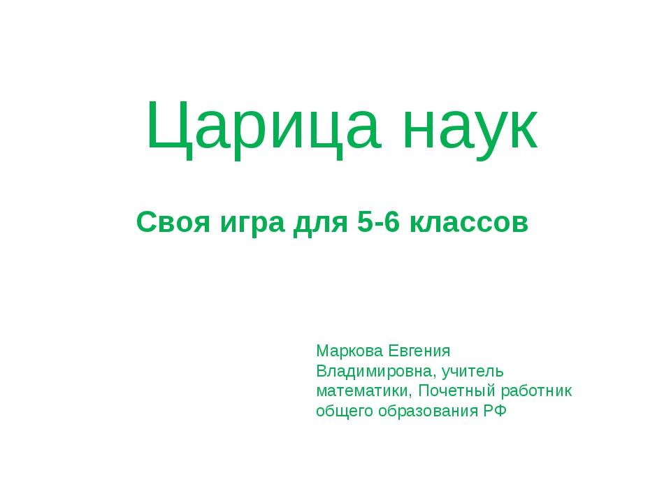 Царица наук Своя игра для 5-6 классов Маркова Евгения Владимировна, учитель м...