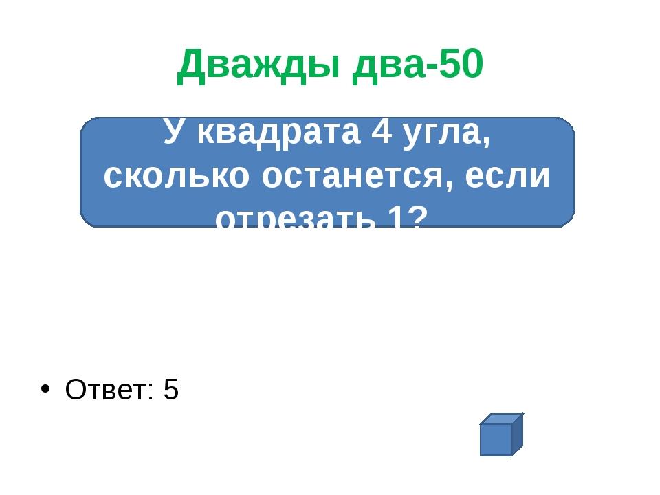 Дважды два-50 Ответ: 5 У квадрата 4 угла, сколько останется, если отрезать 1?
