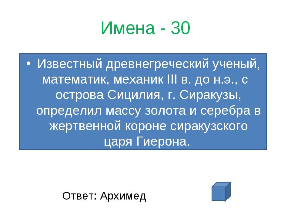 Имена - 30 Известный древнегреческий ученый, математик, механик III в. до н.э...