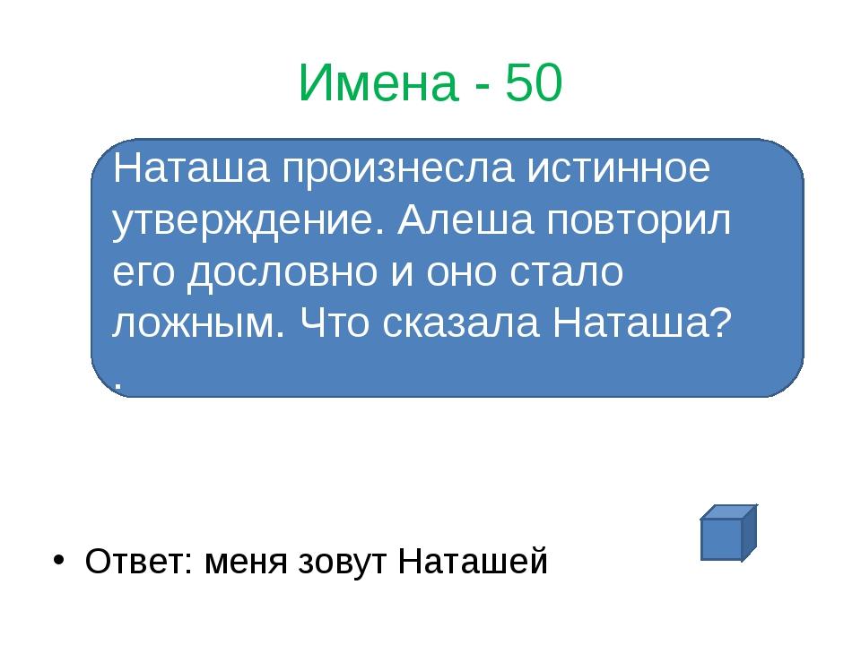 Имена - 50 Ответ: меня зовут Наташей Наташа произнесла истинное утверждение....