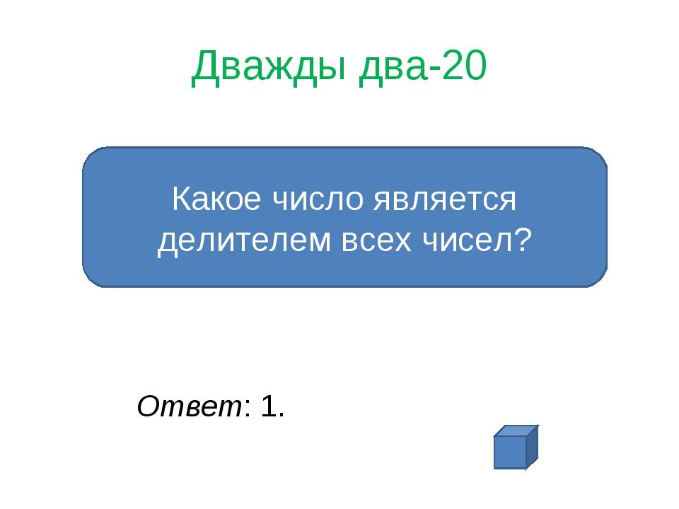 Дважды два-20 Ответ: 1. Какое число является делителем всех чисел?