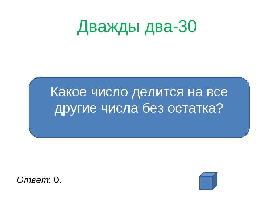 Дважды два-30 Ответ: 0. Какое число делится на все другие числа без остатка?