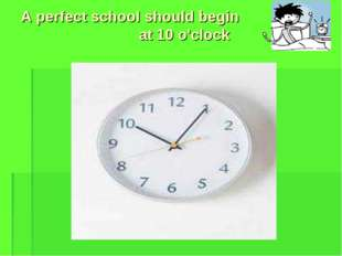 A perfect school should begin at 10 o'clock