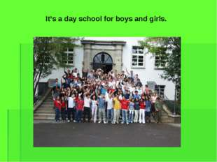 It's a day school for boys and girls.