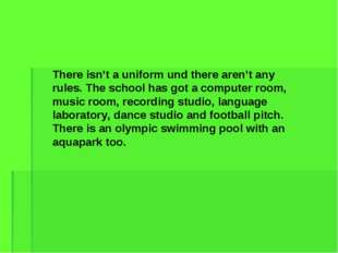 There isn't a uniform und there aren't any rules. The school has got a comput
