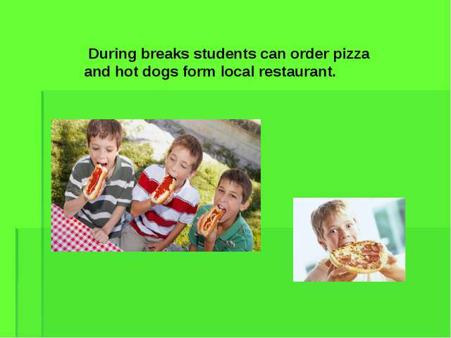 During breaks students can order pizza and hot dogs form local restaurant.