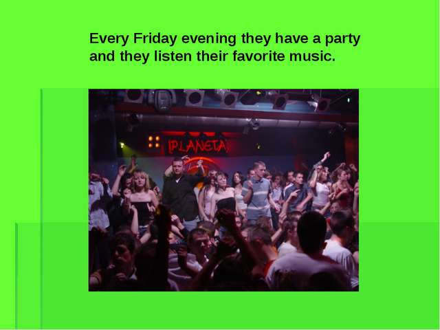 Every Friday evening they have a party and they listen their favorite music.