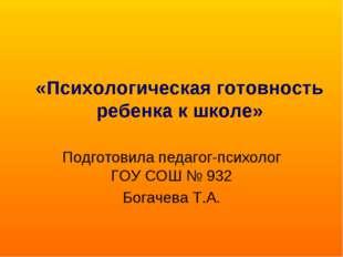 «Психологическая готовность ребенка к школе» Подготовила педагог-психолог ГОУ