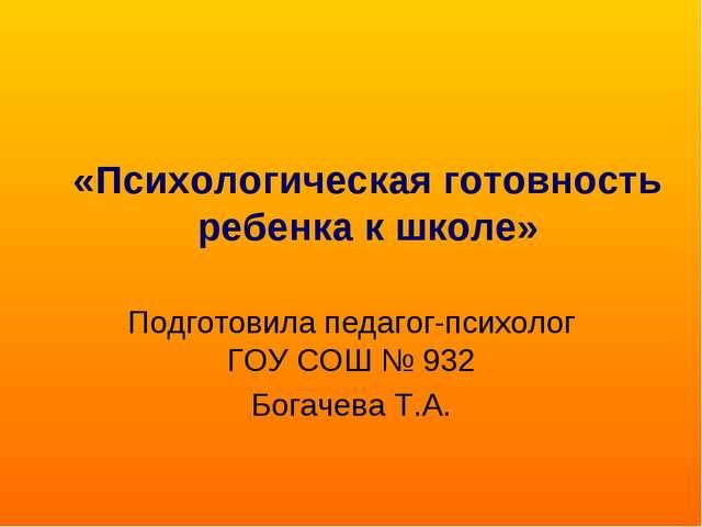 «Психологическая готовность ребенка к школе» Подготовила педагог-психолог ГОУ...