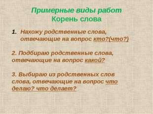 Примерные виды работ Корень слова Нахожу родственные слова, отвечающие на воп