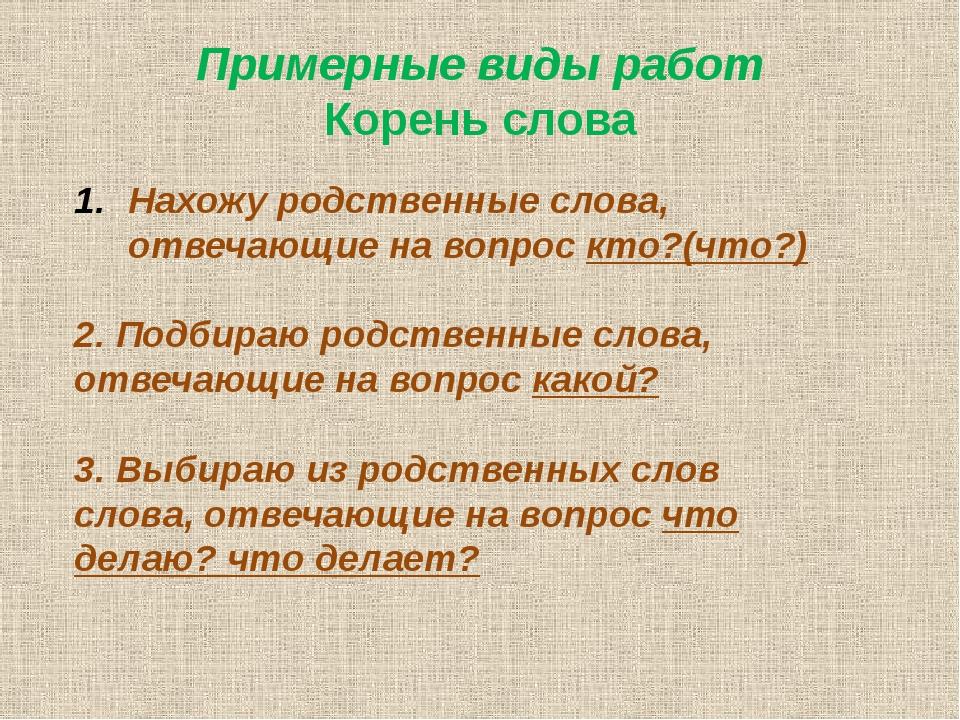 Примерные виды работ Корень слова Нахожу родственные слова, отвечающие на воп...