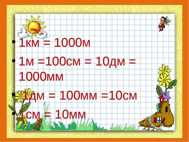 1км = 1000м 1м =100см = 10дм = 1000мм 1дм = 100мм =10см 1см = 10мм