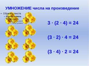 УМНОЖЕНИЕ числа на произведение 3 ∙ (2 ∙ 4) = 24 (3 ∙ 2) ∙ 4 = 24 (3 ∙ 4) ∙ 2