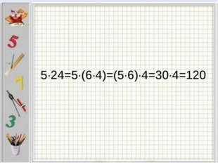 5∙24=5∙(6∙4)=(5∙6)∙4=30∙4=120