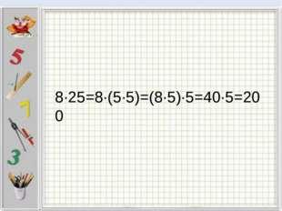 8∙25=8∙(5∙5)=(8∙5)∙5=40∙5=200
