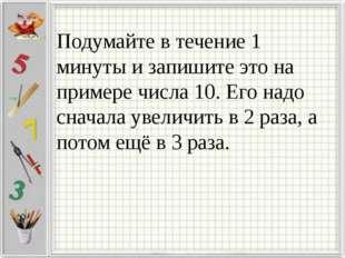 Подумайте в течение 1 минуты и запишите это на примере числа 10. Его надо сн