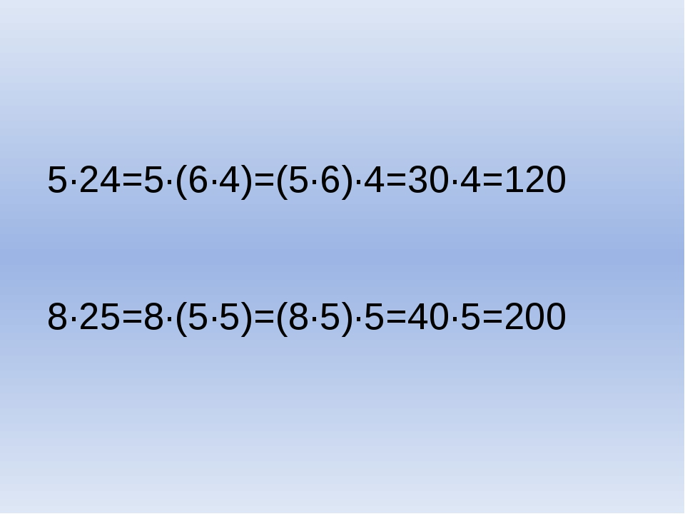5∙24=5∙(6∙4)=(5∙6)∙4=30∙4=120 8∙25=8∙(5∙5)=(8∙5)∙5=40∙5=200