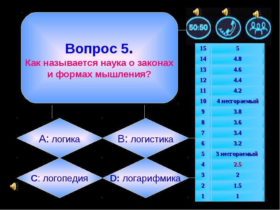 Вопрос 5. Как называется наука о законах и формах мышления? А: логика B: лог...