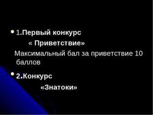 1.Первый конкурс «Приветствие»  Максимальный бал за приветствие 10 баллов 2