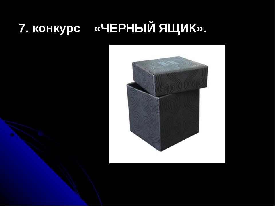 7. конкурс «ЧЕРНЫЙ ЯЩИК».