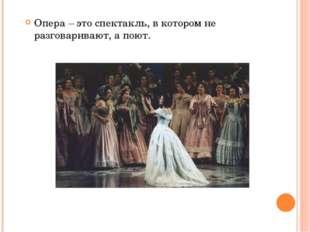 Опера – это спектакль, в котором не разговаривают, а поют.