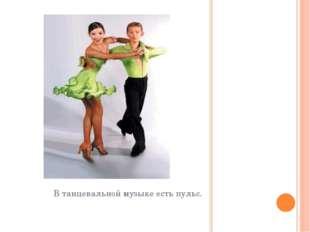В танцевальной музыке есть пульс.