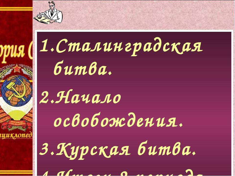 1.Сталинградская битва. 2.Начало освобождения. 3.Курская битва. 4.Итоги 2 пер...