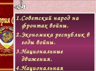 1.Советский народ на фронтах войны. 2.Экономика республик в годы войны. 3.Нац