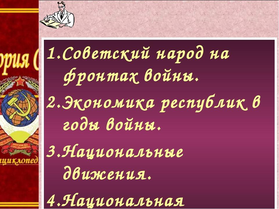 1.Советский народ на фронтах войны. 2.Экономика республик в годы войны. 3.Нац...