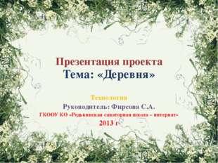Презентация проекта Тема: «Деревня» Технология Руководитель: Фирсова С.А. ГКО