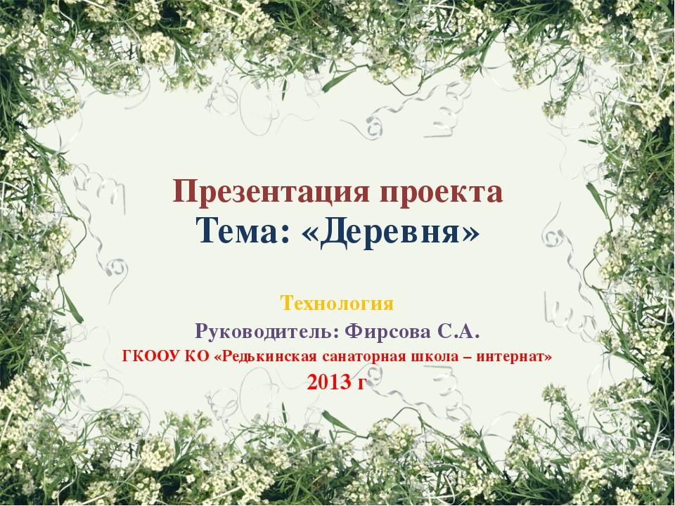 Презентация проекта Тема: «Деревня» Технология Руководитель: Фирсова С.А. ГКО...