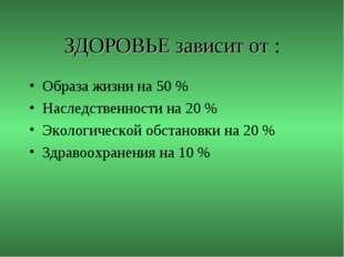 ЗДОРОВЬЕ зависит от : Образа жизни на 50 % Наследственности на 20 % Экологиче