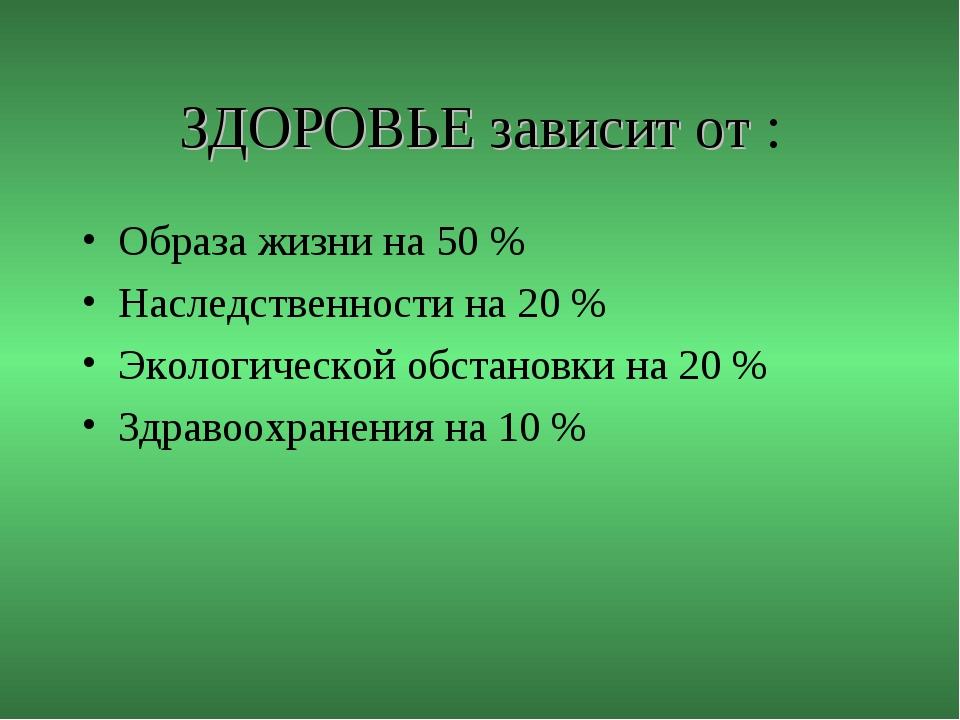 ЗДОРОВЬЕ зависит от : Образа жизни на 50 % Наследственности на 20 % Экологиче...