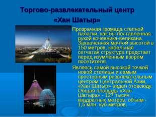 Торгово-развлекательный центр «Хан Шатыр» Прозрачная громада степной палатки