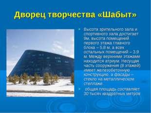 Дворец творчества«Шабыт» Высота зрительного зала и спортивного зала достигае