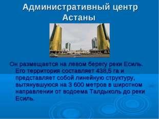 Административный центр Астаны Он размещается на левом берегу реки Есиль. Его