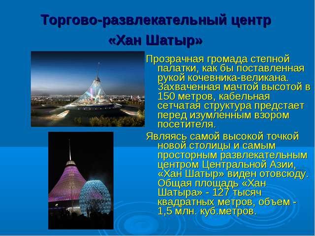 Торгово-развлекательный центр «Хан Шатыр» Прозрачная громада степной палатки...