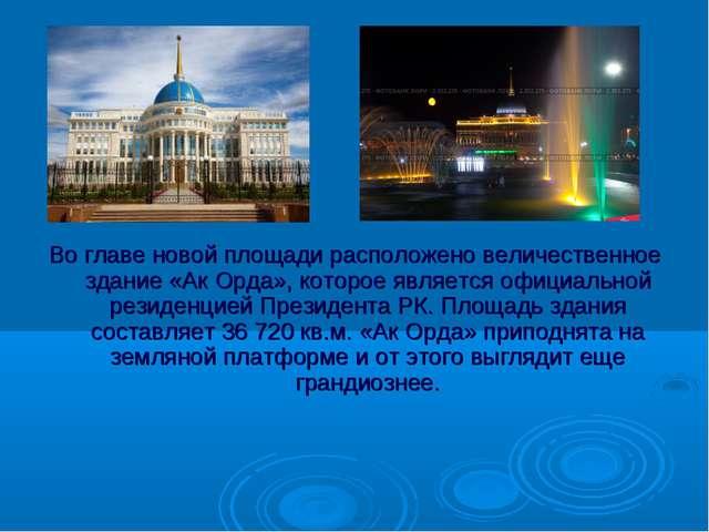 Во главе новой площади расположено величественное здание «Ак Орда», которое я...