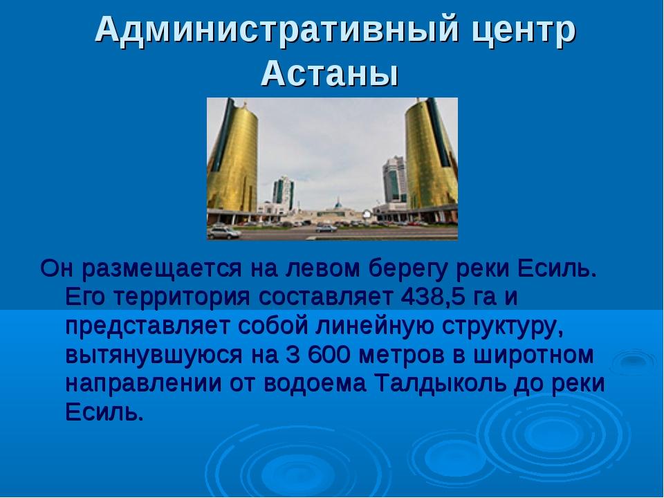 Административный центр Астаны Он размещается на левом берегу реки Есиль. Его...