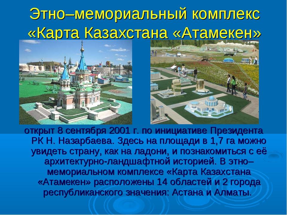 Этно–мемориальный комплекс «Карта Казахстана «Атамекен» открыт 8 сентября 200...