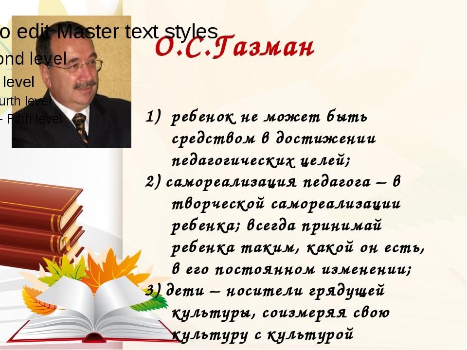 О.С.Газман ребенок не может быть средством в достижении педагогических целей;...