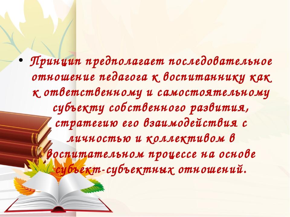 Принцип предполагает последовательное отношение педагога к воспитаннику как...