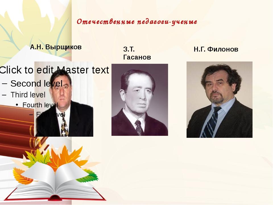 Отечественные педагоги-ученые . А.Н. Вырщиков З.Т. Гасанов Н.Г. Филонов