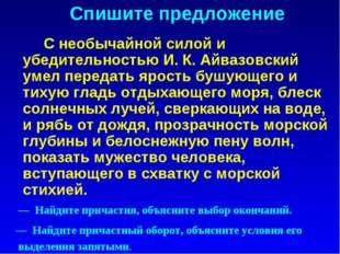 Спишите предложение С необычайной силой и убедительностью И. К. Айвазовский