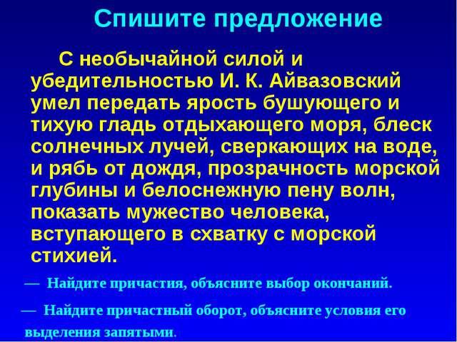 Спишите предложение С необычайной силой и убедительностью И. К. Айвазовский...