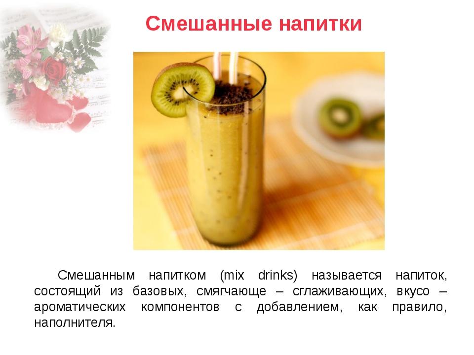 Смешанным напитком (mix drinks) называется напиток, состоящий из базовых, смя...